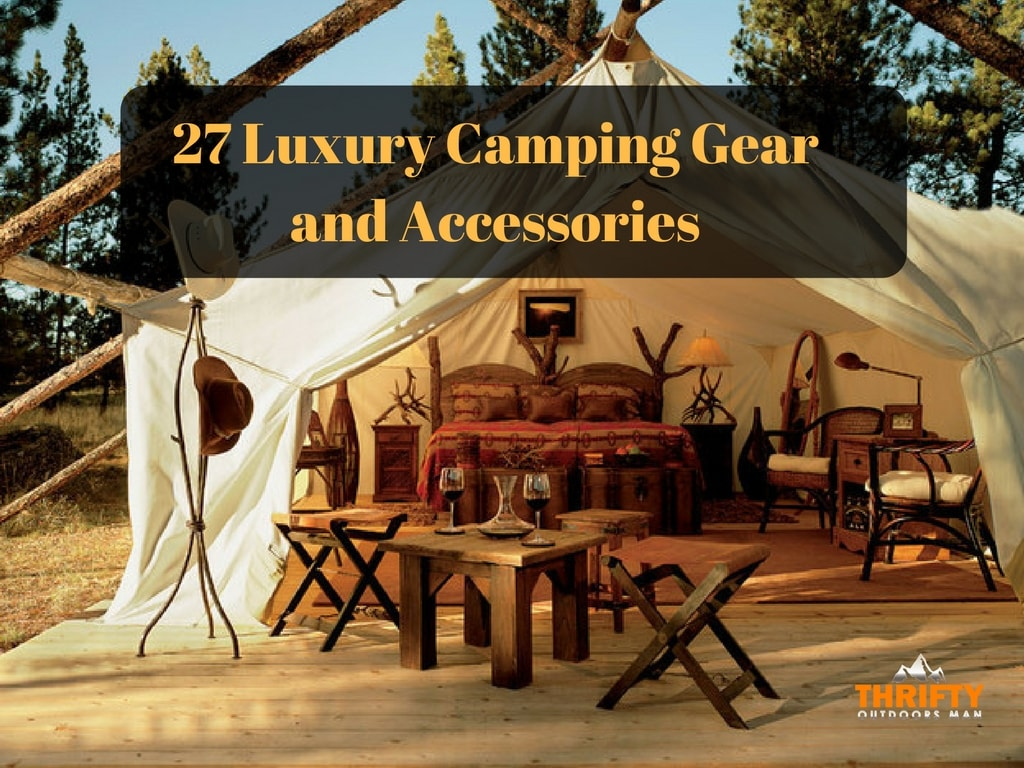 27 Luxury Camping Gear and Accessories to go from Camping to Glamping