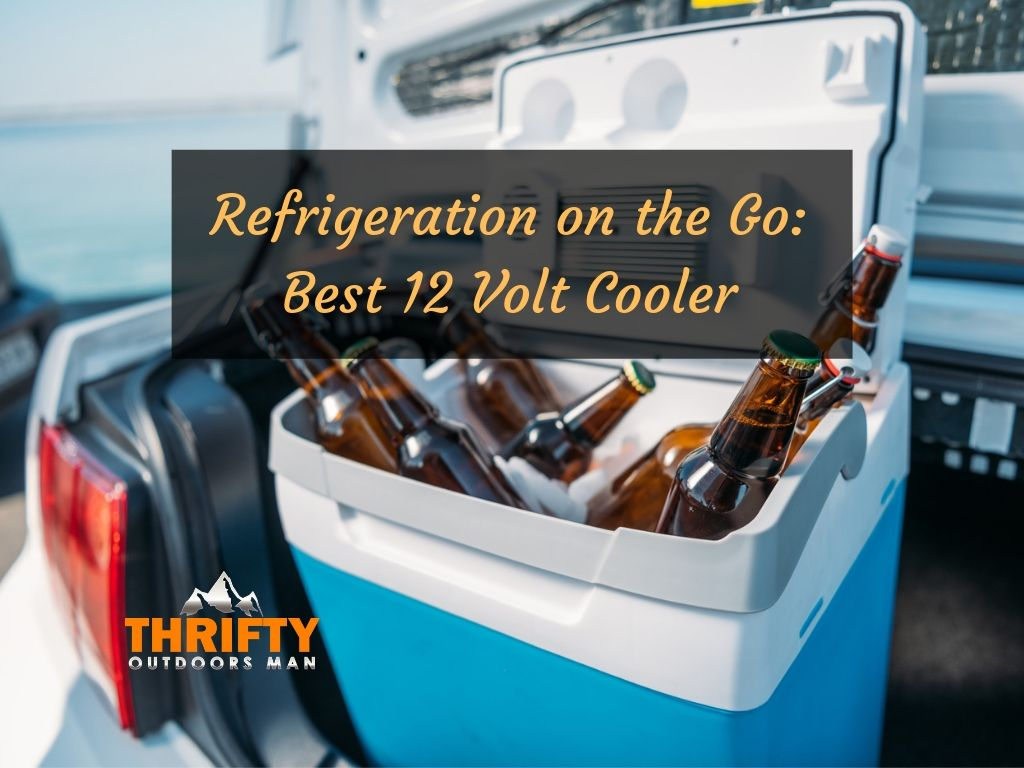Best 12 Volt Cooler – Refrigeration on the Go